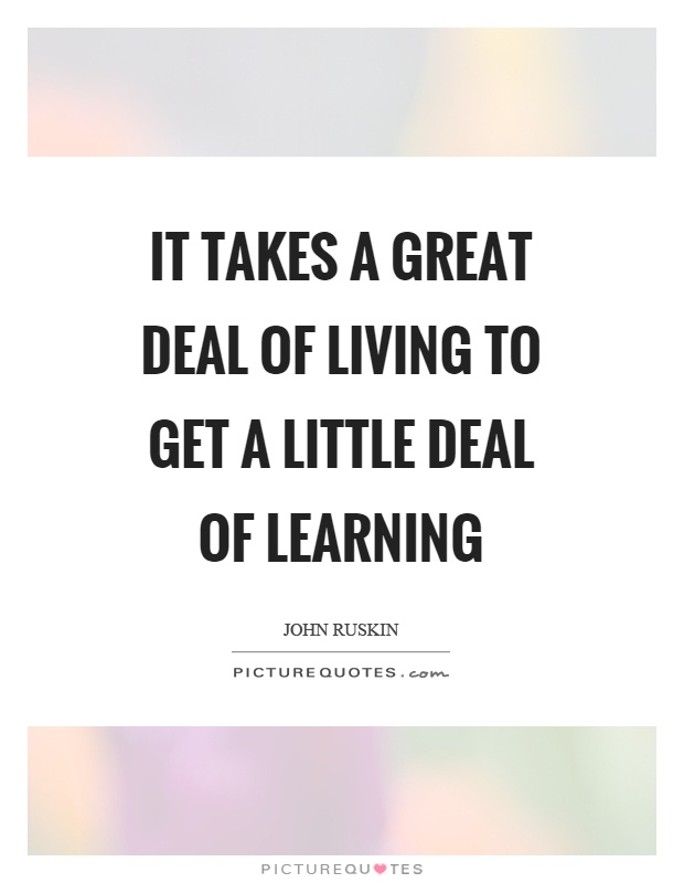 It takes a great deal of living to get a little deal of learning Picture Quote #1