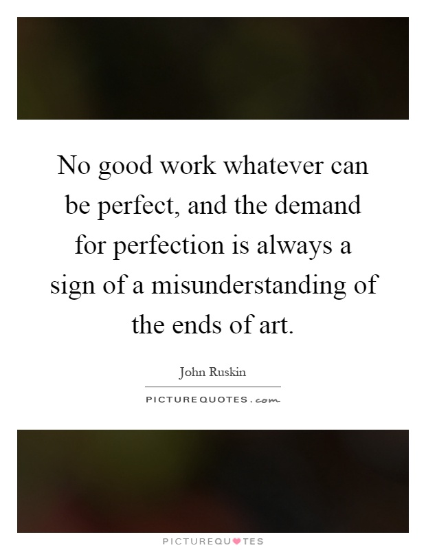 No good work whatever can be perfect, and the demand for perfection is always a sign of a misunderstanding of the ends of art Picture Quote #1