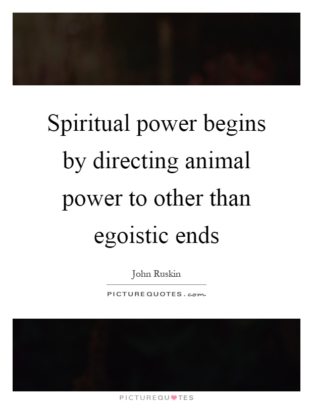 Spiritual power begins by directing animal power to other than egoistic ends Picture Quote #1