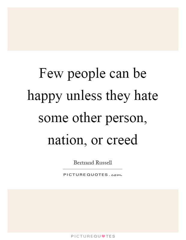 Few people can be happy unless they hate some other person, nation, or creed Picture Quote #1