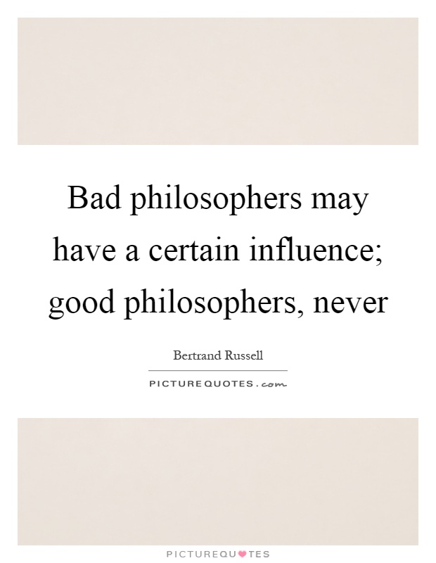 Bad philosophers may have a certain influence; good philosophers, never Picture Quote #1