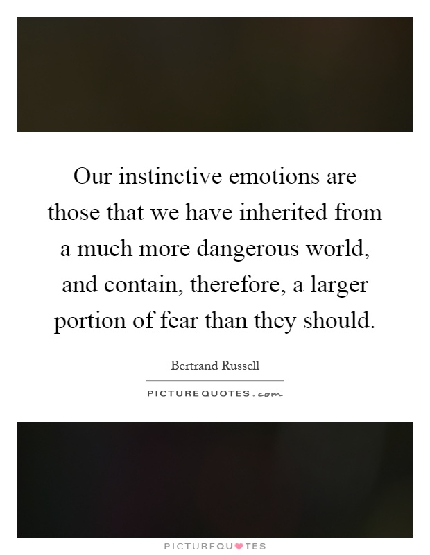 Our instinctive emotions are those that we have inherited from a much more dangerous world, and contain, therefore, a larger portion of fear than they should Picture Quote #1