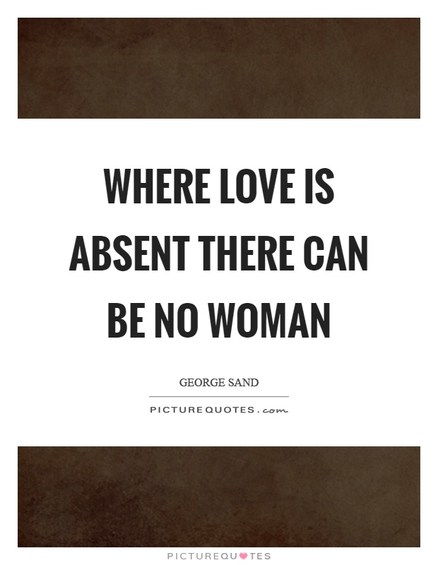 Where love is absent there can be no woman Picture Quote #1