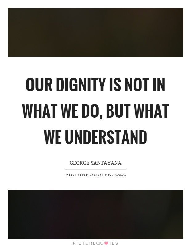 Our dignity is not in what we do, but what we understand Picture Quote #1