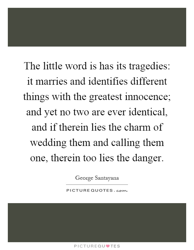 The little word is has its tragedies: it marries and identifies different things with the greatest innocence; and yet no two are ever identical, and if therein lies the charm of wedding them and calling them one, therein too lies the danger Picture Quote #1