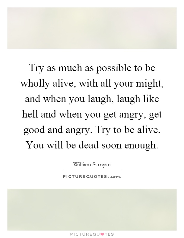 Try as much as possible to be wholly alive, with all your might, and when you laugh, laugh like hell and when you get angry, get good and angry. Try to be alive. You will be dead soon enough Picture Quote #1
