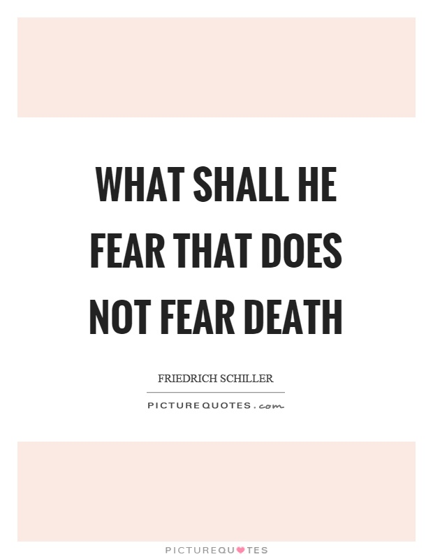 What shall he fear that does not fear death Picture Quote #1