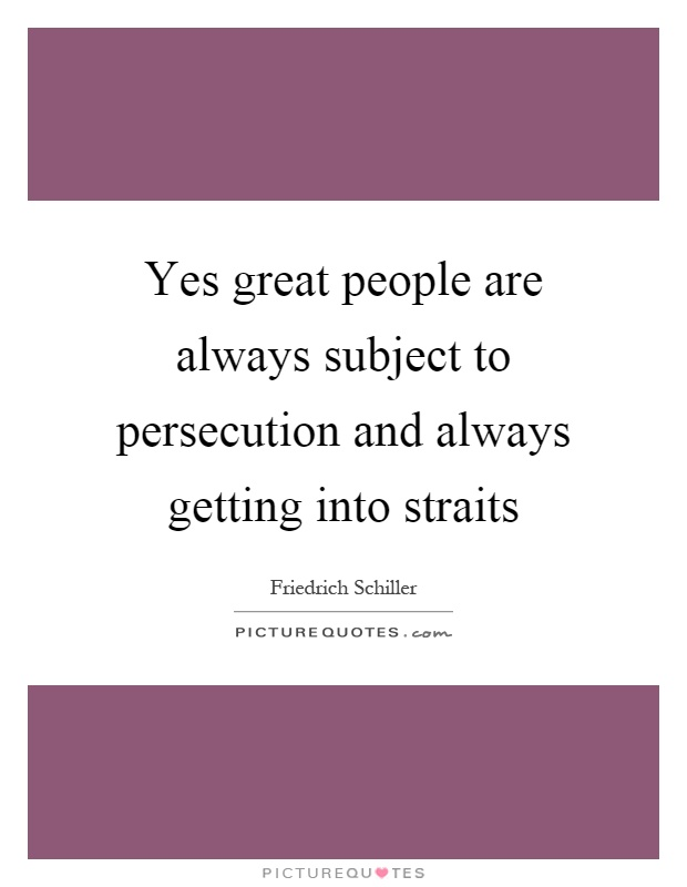 Yes great people are always subject to persecution and always getting into straits Picture Quote #1