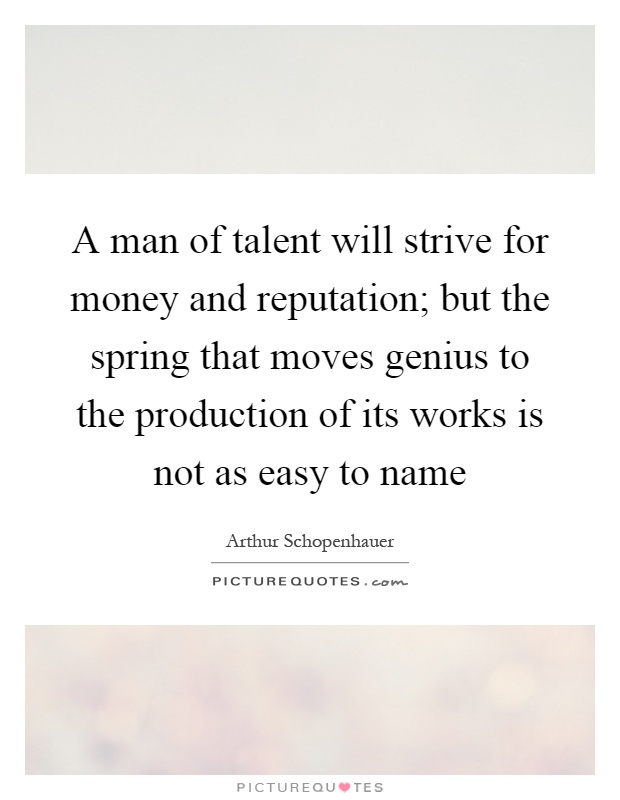 A man of talent will strive for money and reputation; but the spring that moves genius to the production of its works is not as easy to name Picture Quote #1
