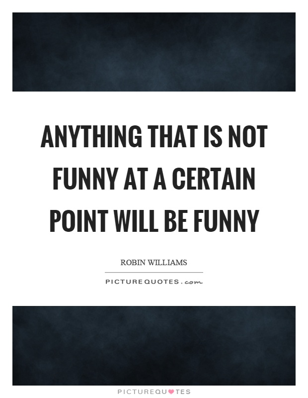 Anything that is not funny at a certain point will be funny Picture Quote #1