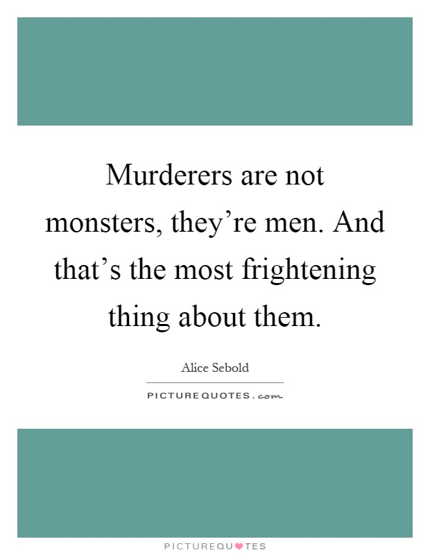 Murderers are not monsters, they're men. And that's the most frightening thing about them Picture Quote #1