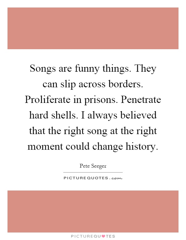 Songs are funny things. They can slip across borders. Proliferate in prisons. Penetrate hard shells. I always believed that the right song at the right moment could change history Picture Quote #1