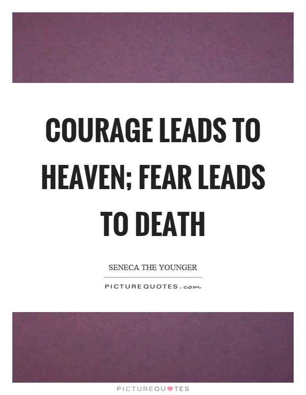 Courage leads to heaven; fear leads to death Picture Quote #1