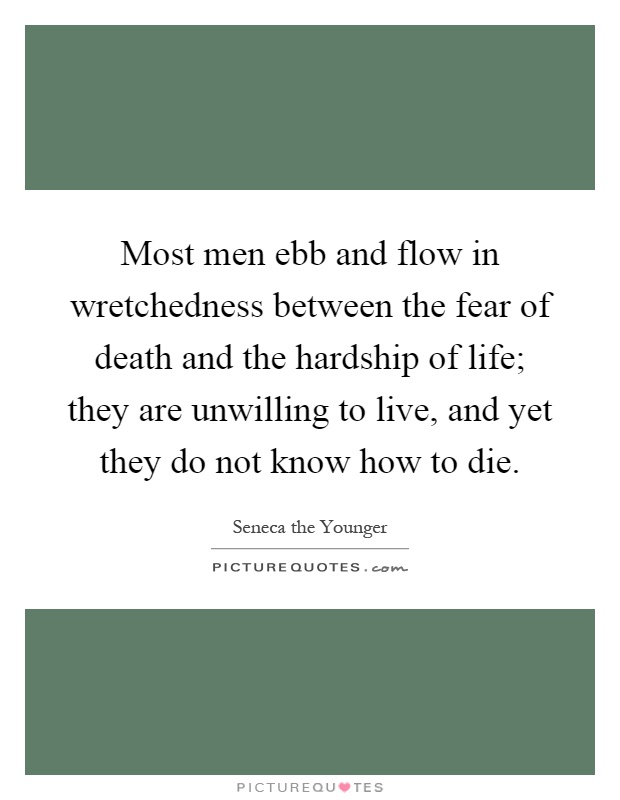 Most men ebb and flow in wretchedness between the fear of death and the hardship of life; they are unwilling to live, and yet they do not know how to die Picture Quote #1