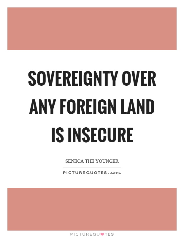 Sovereignty over any foreign land is insecure Picture Quote #1