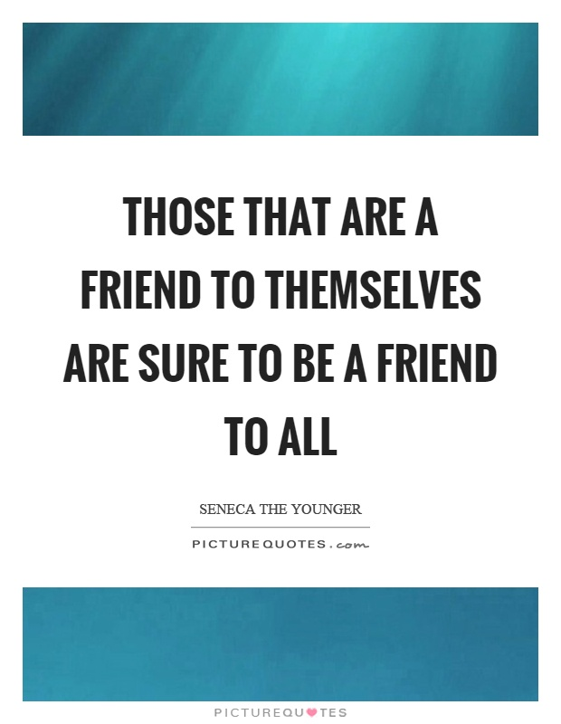 Those that are a friend to themselves are sure to be a friend to all Picture Quote #1