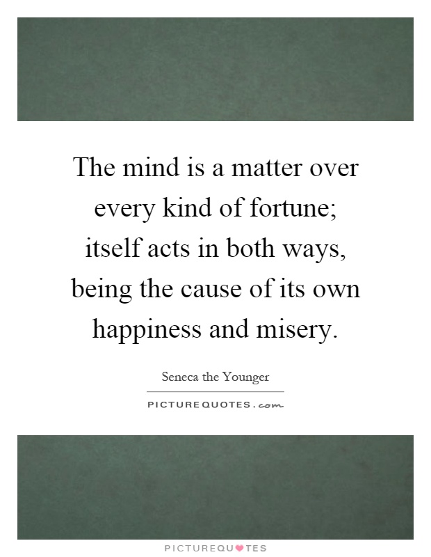 The mind is a matter over every kind of fortune; itself acts in both ways, being the cause of its own happiness and misery Picture Quote #1