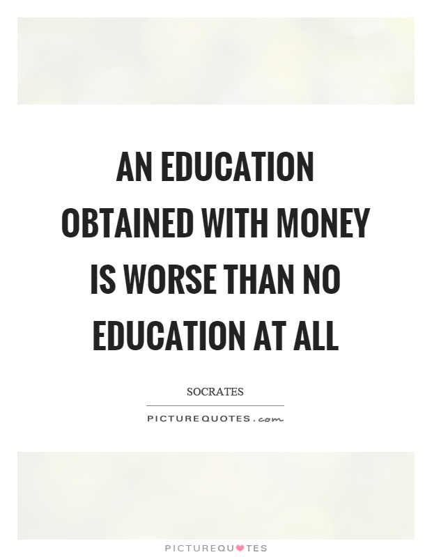 An education obtained with money is worse than no education at all Picture Quote #1