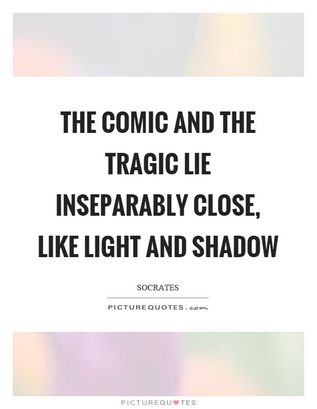 The comic and the tragic lie inseparably close, like light and shadow Picture Quote #1