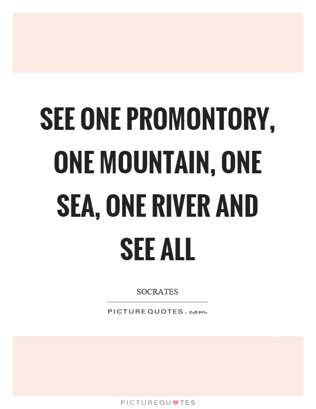 See one promontory, one mountain, one sea, one river and see all Picture Quote #1