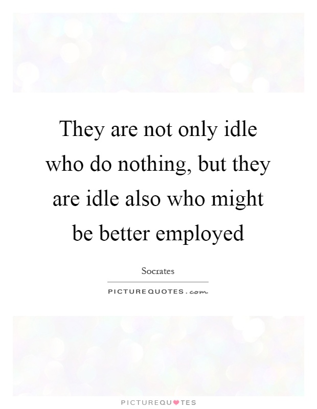 They are not only idle who do nothing, but they are idle also who might be better employed Picture Quote #1