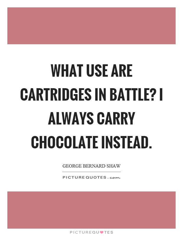 What use are cartridges in battle? I always carry chocolate instead Picture Quote #1