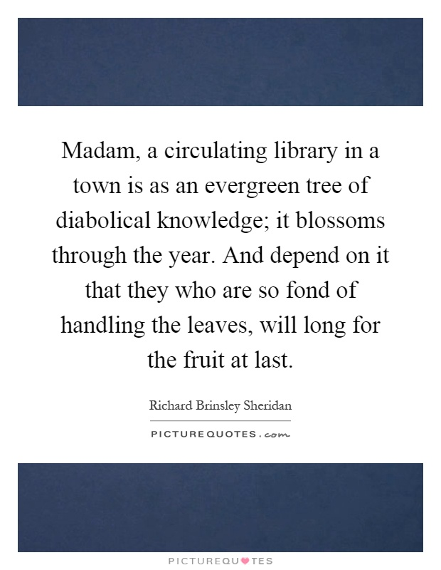 Madam, a circulating library in a town is as an evergreen tree of diabolical knowledge; it blossoms through the year. And depend on it that they who are so fond of handling the leaves, will long for the fruit at last Picture Quote #1