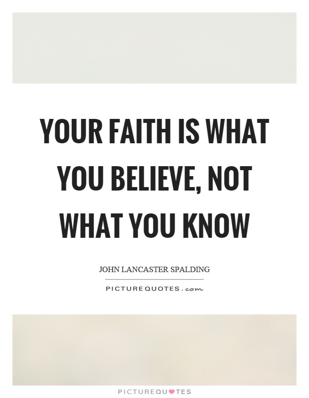Your faith is what you believe, not what you know Picture Quote #1