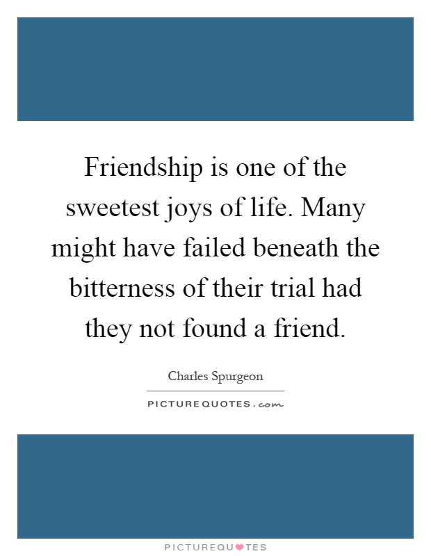 Friendship is one of the sweetest joys of life. Many might have failed beneath the bitterness of their trial had they not found a friend Picture Quote #1