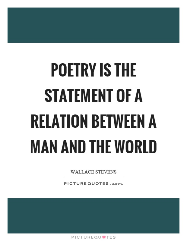 Poetry is the statement of a relation between a man and the world Picture Quote #1