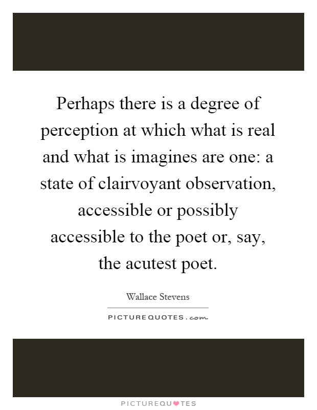 Perhaps there is a degree of perception at which what is real and what is imagines are one: a state of clairvoyant observation, accessible or possibly accessible to the poet or, say, the acutest poet Picture Quote #1