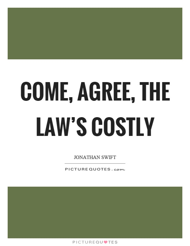 Come, agree, the law's costly Picture Quote #1