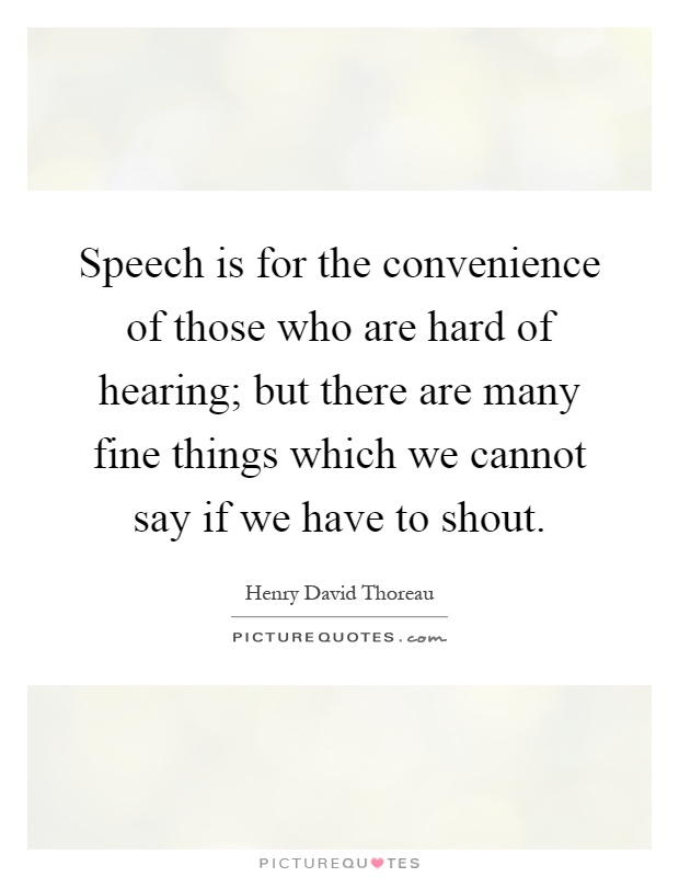 Speech is for the convenience of those who are hard of hearing; but there are many fine things which we cannot say if we have to shout Picture Quote #1