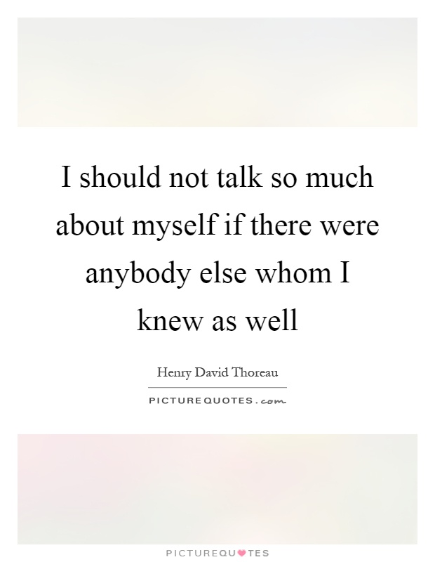 I should not talk so much about myself if there were anybody else whom I knew as well Picture Quote #1