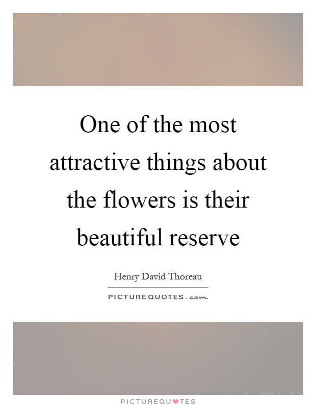 One of the most attractive things about the flowers is their beautiful reserve Picture Quote #1