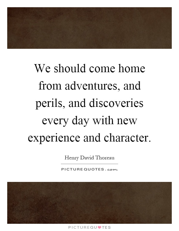 We should come home from adventures, and perils, and discoveries every day with new experience and character Picture Quote #1