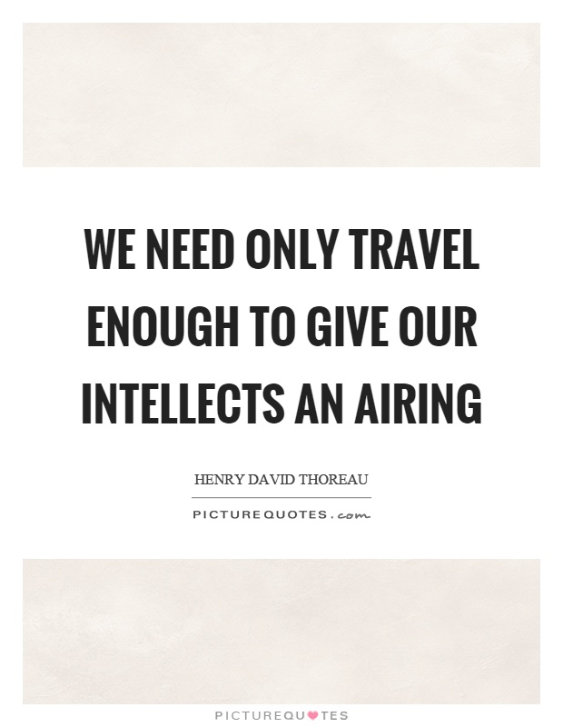 We need only travel enough to give our intellects an airing Picture Quote #1