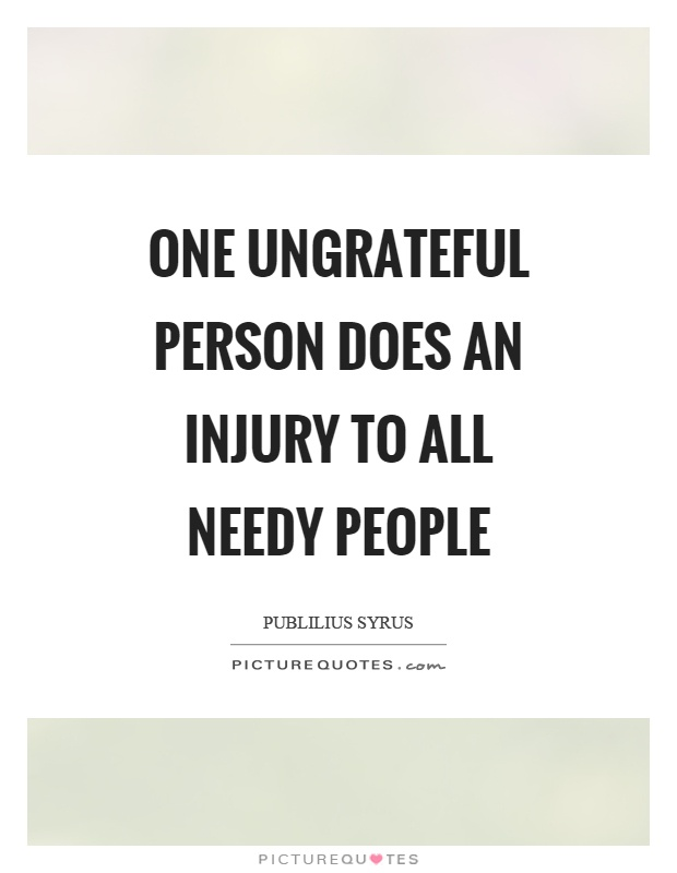 One ungrateful person does an injury to all needy people Picture Quote #1