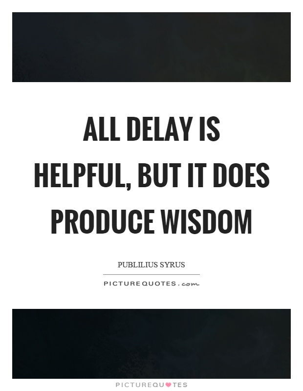 All delay is helpful, but it does produce wisdom Picture Quote #1