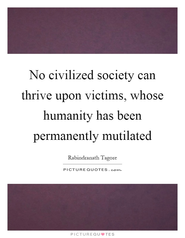 No civilized society can thrive upon victims, whose humanity has been permanently mutilated Picture Quote #1