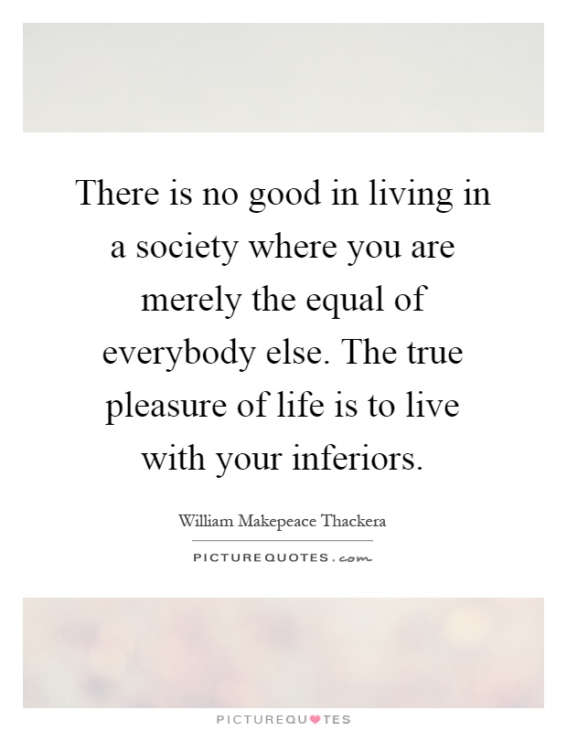 There is no good in living in a society where you are merely the equal of everybody else. The true pleasure of life is to live with your inferiors Picture Quote #1
