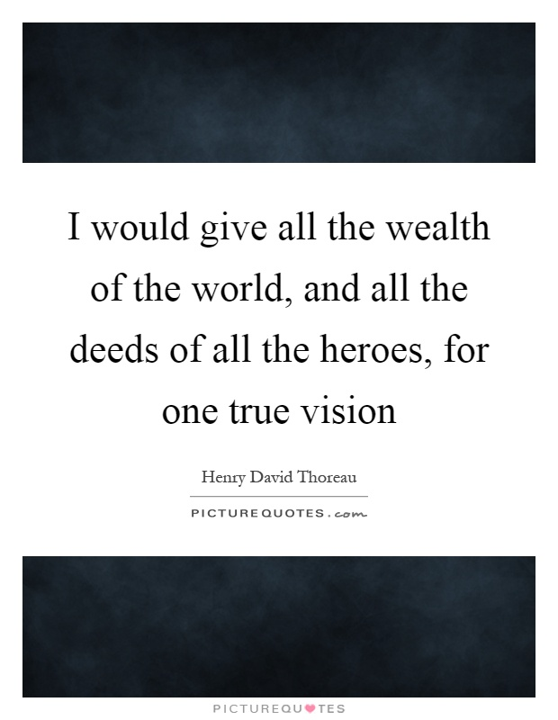 I would give all the wealth of the world, and all the deeds of all the heroes, for one true vision Picture Quote #1