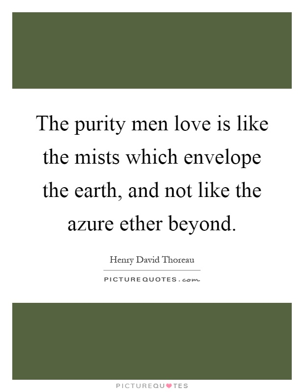 The purity men love is like the mists which envelope the earth, and not like the azure ether beyond Picture Quote #1