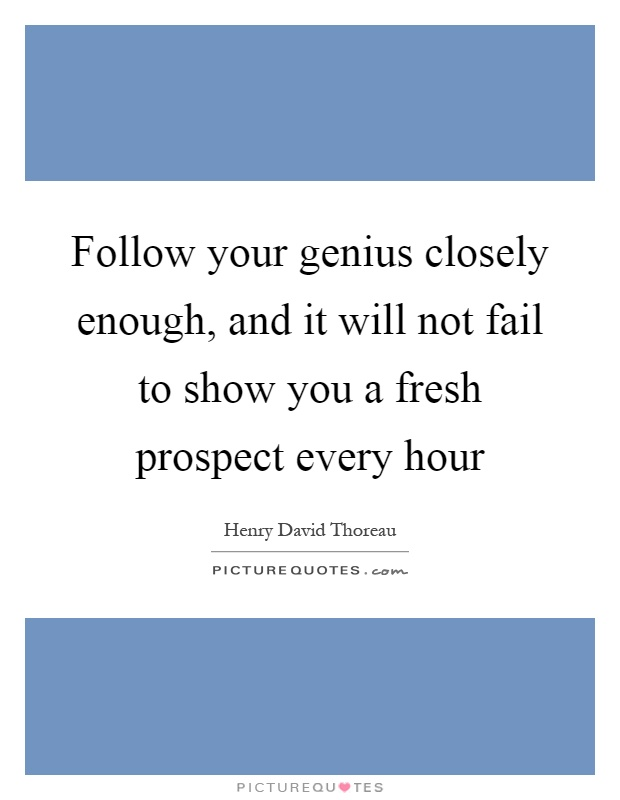 Follow your genius closely enough, and it will not fail to show you a fresh prospect every hour Picture Quote #1