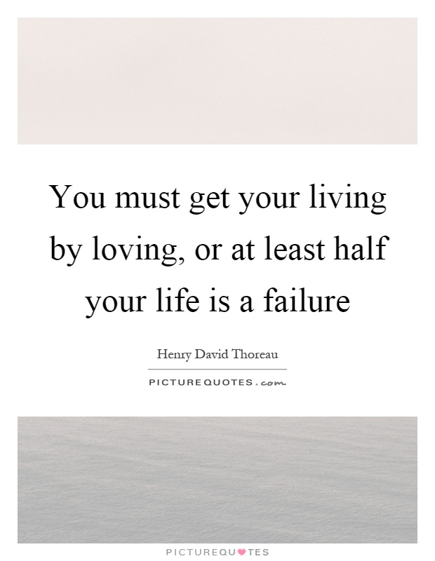 You must get your living by loving, or at least half your life is a failure Picture Quote #1