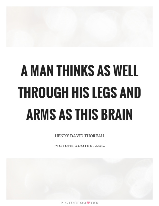 A man thinks as well through his legs and arms as this brain Picture Quote #1