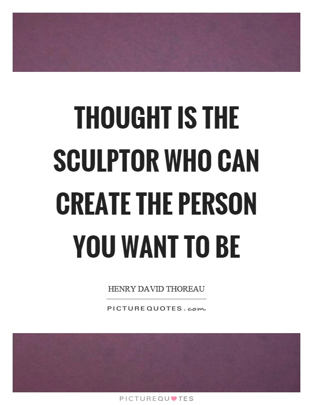 Thought is the sculptor who can create the person you want to be Picture Quote #1