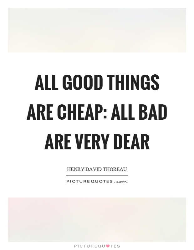 All good things are cheap: all bad are very dear Picture Quote #1