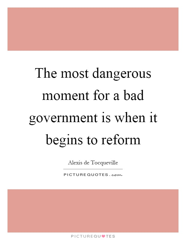 The most dangerous moment for a bad government is when it begins to reform Picture Quote #1