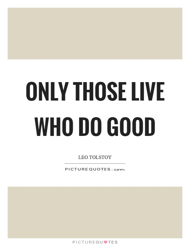 Only those live who do good Picture Quote #1